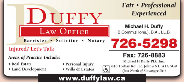 Michael H Duffy Plc Inc (709-726-5298) - Display Ad - 640 Torbay Rd., St. John s NL  A1A 5G9 Land Development Wills & Estates (Just North of Stavanger Dr.) www.duffylaw.ca Fair Professional Experienced Michael H. Duffy B.Comm.(Hons.), B.A., LL.B. Law Office Barrister Solicitor Notary 726-5298 Injured? Let s Talk Fax: 726-8883 Areas of Practice Include: Michael H Duffy PLC Inc. Real Estate Personal Injury