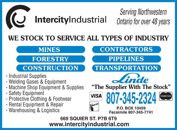 Linde Gases - Intercity Industrial Supply Ltd (807-345-2324) - Annonce illustrée======= - Serving Northwestern Ontario for over 48 years WE STOCK TO SERVICE ALL TYPES OF INDUSTRY CONTRACTORS MINES PIPELINES FORESTRY TRANSPORTATIONCONSTRUCTION - Industrial Supplies - Welding Gases & Equipment The Supplier With The Stock - Machine Shop Equipment & Supplies - Safety Equipment - Protective Clothing & Footwear 807-345-2324 - Rental Equipment & Repair P.O. BOX 10459 - Warehousing & Logistics Facsimile 807-345-7741 669 SQUIER ST. P7B 6T9 www.intercityindustrial.com