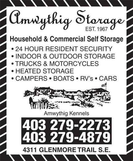Amwythig Kennels (403-279-2273) - Display Ad - 4311 GLENMORE TRAIL S.E. EST. 1967 Household & Commercial Self Storage 24 HOUR RESIDENT SECURITY INDOOR & OUTDOOR STORAGE TRUCKS & MOTORCYCLES HEATED STORAGE CAMPERS   BOATS   RV s   CARS Amwythig Kennels 403 279-2273 403 279-4879