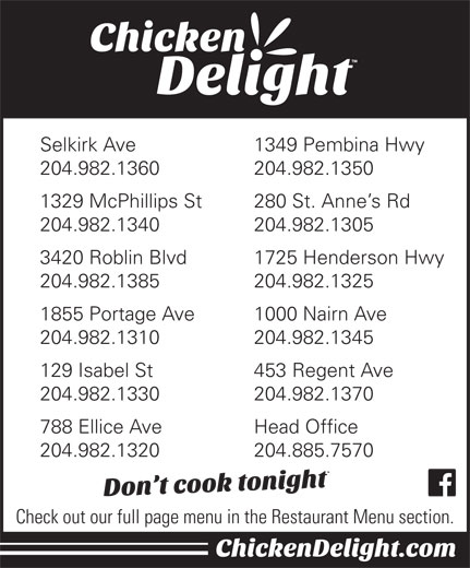 Chicken Delight Of Canada Ltd (204-885-7570) - Display Ad - Selkirk Ave 1349 Pembina Hwy 204.982.1360 204.982.1350 1329 McPhillips St 280 St. Anne s Rd 204.982.1340 204.982.1305 3420 Roblin Blvd 1725 Henderson Hwy 204.982.1385 204.982.1325 1855 Portage Ave 1000 Nairn Ave 204.982.1310 204.982.1345 Selkirk Ave 1349 Pembina Hwy 204.982.1360 204.982.1350 1329 McPhillips St 280 St. Anne s Rd 204.982.1340 204.982.1305 3420 Roblin Blvd 1725 Henderson Hwy 204.982.1385 204.982.1325 1855 Portage Ave 1000 Nairn Ave 204.982.1310 204.982.1345 129 Isabel St 453 Regent Ave 204.982.1330 204.982.1370 788 Ellice Ave Head Office 204.982.1320 204.885.7570 Check out our full page menu in the Restaurant Menu section. 453 Regent Ave 204.982.1330 204.982.1370 788 Ellice Ave Head Office 204.982.1320 204.885.7570 Check out our full page menu in the Restaurant Menu section. 129 Isabel St