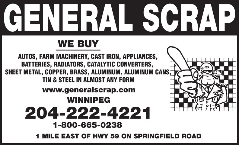 General Scrap Partnership (204-222-4221) - Annonce illustrée======= - WE BUY AUTOS, FARM MACHINERY, CAST IRON, APPLIANCES, BATTERIES, RADIATORS, CATALYTIC CONVERTERS, SHEET METAL, COPPER, BRASS, ALUMINUM, ALUMINUM CANS, TIN & STEEL IN ALMOST ANY FORM www.generalscrap.com WINNIPEG 204-222-4221 1-800-665-0238 1 MILE EAST OF HWY 59 ON SPRINGFIELD ROAD