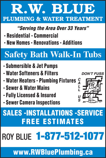 Blue R W Plumbing & Water Treatment (613-229-2312) - Display Ad - - Sewer & Water Mains - Fully Licensed & Insured - Sewer Camera Inspections SALES -INSTALLATIONS -SERVICE FREE ESTIMATES ROY BLUE 1-877-512-1077 www.RWBluePlumbing.ca R.W. BLUE PLUMBING & WATER TREATMENT Serving the Area Over 33 Years - Residential - Commercial - New Homes - Renovations - Additions Safety Bath Walk-In Tubs - Submersible & Jet Pumps - Water Softeners & Filters - Water Heaters - Plumbing Fixtures