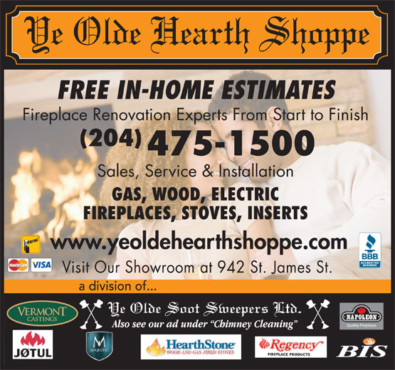 Ye Olde Hearth Shoppe (204-475-1500) - Display Ad - FREE IN-HOME ESTIMATES Fireplace Renovation Experts From Start to Finish (204) 475-1500 a division of... Sales, Service & Installation GAS, WOOD, ELECTRIC FIREPLACES, STOVES, INSERTS www.yeoldehearthshoppe.com Visit Our Showroom at 942 St. James St.