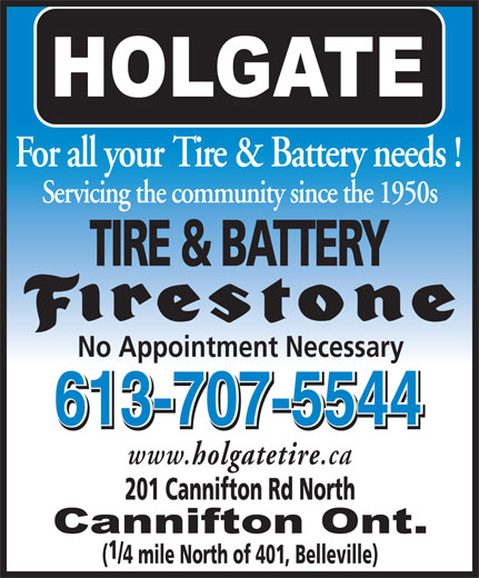 Holgate Tire & Battery Ltd (613-962-6930) - Display Ad - For all your Tire & Battery needs ! Servicing the community since the 1950s TIRE & BATTERY No Appointment Necessary 613-707-5544 613-707-5544 www. holgatetire .ca 201 Cannifton Rd North (/4 mile North of 401, Belleville)