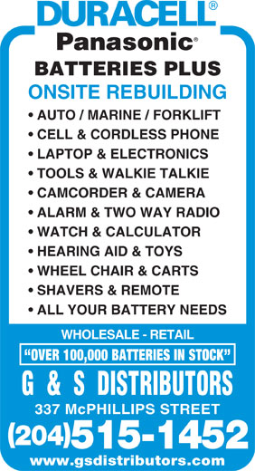G & S Distributors (204-775-5143) - Display Ad - ONSITE REBUILDING AUTO / MARINE / FORKLIFT CELL & CORDLESS PHONE LAPTOP & ELECTRONICS TOOLS & WALKIE TALKIE CAMCORDER & CAMERA ALARM & TWO WAY RADIO WATCH & CALCULATOR BATTERIES PLUS HEARING AID & TOYS WHEEL CHAIR & CARTS SHAVERS & REMOTE ALL YOUR BATTERY NEEDS WHOLESALE - RETAIL OVER 100,000 BATTERIES IN STOCK G  &  S  DISTRIBUTORS 337 McPHILLIPS STREET 204 515-1452 www.gsdistributors.com
