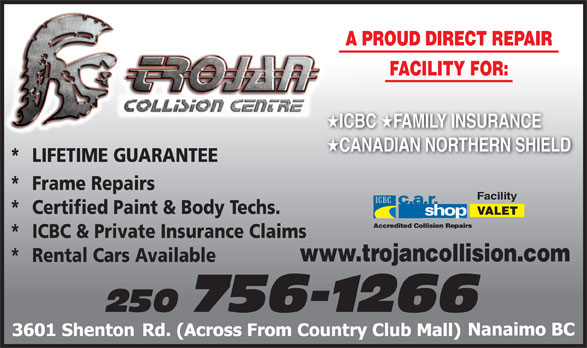 Trojan Collision Centre (250-756-1266) - Display Ad - A PROUD DIRECT REPAIRA FACILITY FOR: ICBC FAMILY INSURANCE ICBC CANADIAN NORTHERN SHIELD CA *  LIFETIME GUARANTEE * Frame Repairs Facility * Certified Paint & Body Techs. VALET * ICBC & Private Insurance Claims www.trojancollision.com * Rental Cars Available 250 756-1266