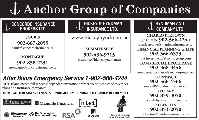 Hyndman & Co Ltd (902-566-4244) - Annonce illustrée======= - Anchor Group of Companies HICKEY & HYNDMAN HYNDMAN AND CONCORDE INSURANCE BROKERS LTD. INSURANCE LTD. COMPANY LTD CHARLOTTETOWN SOURIS www.hickeyhyndman.ca 57 QUEEN, 902-566-4244 902-687-2055 SUMMERSIDE FINANCIAL PLANNING & LIFE 902-566-6373 902-436-9215 MONTAGUE 902-838-2231 COMMERCIAL BROKERAGE 902-368-3446 CORNWALL After Hours Emergency Service 1-902-566-4244 902-566-4566 100% Island owned full service independent insurance brokers offering choice of coverages, plans and insurance companies. O'LEARY HOME AUTO BUSINESS TENANTS CONDOMINIUM BONDING LIFE GROUP RETIREMENT 902-859-3050 ALBERTON 902-853-2050