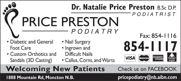 Dr Natalie Price Preston (506-854-1777) - Annonce illustrée======= - Fax: 854-1116 Nail Surgery PODIATRY PRICE PRESTON Diabetic and General B.Sc D.P. Dr. Natalie Price Preston PODIATRIST Foot Care Ingrown and 854-1117 Custom Orthotics and Difficult Nails Sandals (3D Casting) Callus, Corns, and Warts Check us on FACEBOOK Welcoming New Patients 1888 Mountain Rd, Moncton N.B.