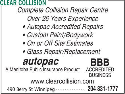 Clear Collision (204-831-1777) - Annonce illustrée======= - Complete Collision Repair Centre Complete Collision Repair Centre Over 26 Years Experience • Autopac Accredited Repairs • Custom Paint/Bodywork • On or Off Site Estimates • Glass Repair/Replacement autopac BBB A Manitoba Public Insurance Product ACCREDITED BUSINESS www.clearcollision.com Over 26 Years Experience • Autopac Accredited Repairs • Custom Paint/Bodywork • On or Off Site Estimates • Glass Repair/Replacement autopac BBB A Manitoba Public Insurance Product ACCREDITED BUSINESS www.clearcollision.com