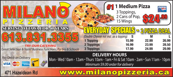 Milano Pizza (613-831-3355) - Display Ad - 1 Medium Pizza #1 3 Toppings, 2 Cans of Pop, .99 $24 15 Wings SERVING OTTAWA FOR 40 YEARSVING OTTAWA FOR 40 YEARS EVERYDAY SPECIALS - 2 PIZZA DEAL S M L S M L(Double Cheese not incl. as a topping) 1 Topping 15.99 22.99 26.99 2 Toppings 16.99 23.99 28.50 TRY OUR CATERING 3 Toppings 17.99 24.99 29.99 Great Selection & Taste! Business Functions, Parties & Schools DELIVERY HOURS Pay Debit on Delivery Mon - Wed 10am - 12am   Thurs 10am - 1am   Fri & Sat 10am - 2am   Sun 11am - 10pm Minimum $9.00 order for delivery