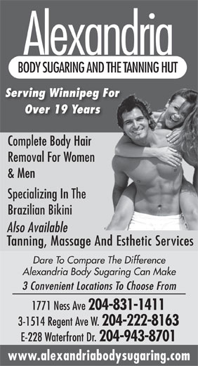Alexandria Body Sugaring & The Tanning Hut (204-831-1411) - Display Ad - Alexandria BODY SUGARING AND THE TANNING HUT Serving Winnipeg For Over 19 Years Complete Body Hair Removal For Women & Men Specializing In The Brazilian Bikini Also Available Tanning, Massage And Esthetic Services Dare To Compare The Difference Alexandria Body Sugaring Can Make 3 Convenient Locations To Choose From 1771 Ness Ave 204-831-1411 3-1514 Regent Ave W. 204-222-8163 E-228 Waterfront Dr. 204-943-8701 www.alexandriabodysugaring.com