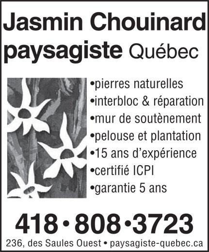 Jasmin Chouinard Paysagiste (418-808-3723) - Display Ad - Jasmin Chouinard paysagiste Québec pierres naturelles interbloc & réparation mur de soutènement pelouse et plantation 15 ans d expérience certifié ICPI garantie 5 ans 418  808  3723 236, des Saules Ouest   paysagiste-quebec.ca paysagiste Québec pierres naturelles interbloc & réparation mur de soutènement pelouse et plantation 15 ans d expérience certifié ICPI garantie 5 ans Jasmin Chouinard 418  808  3723 236, des Saules Ouest   paysagiste-quebec.ca