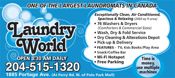 Laundry World (204-837-7705) - Annonce illustrée======= - OPEN 8:30 AM DAILY0 AM DAILYEN 8:3OP Free Parking money, use multiple 204-515-132032004-515-12 machines 1885 Portage Ave. (At Ferry Rd. W. of Polo Park Mall)1885 Portage Ave. (At Ferry Rd. W. of 76 Washers & Dryers (Comforters & Commercial Sizes) Wash, Dry & Fold Service Dry Cleaning & Alterations Depot Pick-up & Delivery FEATURES -  TV, Kids Books/Play Area Snack/Coffee Bar Wi-Fi Hotspot OPEN 8:30 AM DAILYOPEN 8:30 AM DAILY Time is ONE OF THE LARGEST LAUNDROMATS IN CANADA Exceptionally Clean, Air Conditioned, Spacious & Relaxing (2460 sq ft area)