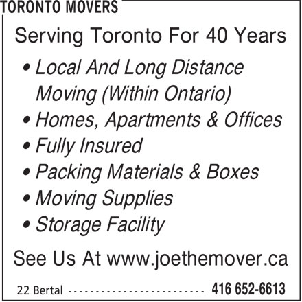Toronto Movers (416-652-6613) - Display Ad - Serving Toronto For 40 Years • Local And Long Distance Moving (Within Ontario) • Homes, Apartments & Offices • Fully Insured • Packing Materials & Boxes • Moving Supplies • Storage Facility See Us At www.joethemover.ca Serving Toronto For 40 Years • Local And Long Distance Moving (Within Ontario) • Homes, Apartments & Offices • Fully Insured • Packing Materials & Boxes • Moving Supplies • Storage Facility See Us At www.joethemover.ca