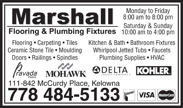 Marshall Flooring & Plumbing Fixtures (778-484-5133) - Annonce illustrée======= - Monday to Friday 8:00 am to 8:00 pm Saturday & Sunday 10:00 am to 4:00 pm Flooring   Carpeting   Tiles Kitchen & Bath   Bathroom Fixtures Ceramic Stone Tile   Moulding Whirlpool Jetted Tubs   Faucets Doors   Railings   Spindles Plumbing Supplies   HVAC 111-842 McCurdy Place, Kelowna 778 484-5133
