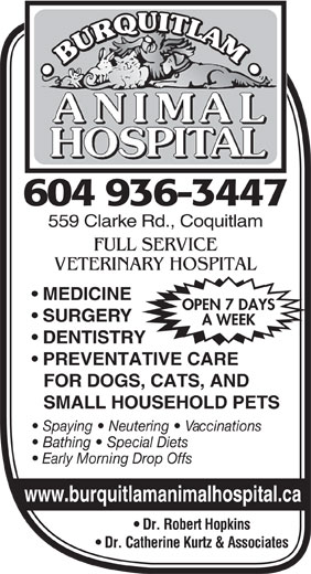 Burquitlam Animal Hospital (1985) Ltd (604-936-3447) - Display Ad - 604 936-3447 559 Clarke Rd., Coquitlam FULL SERVICE VETERINARY HOSPITAL MEDICINE OPEN 7 DAYS SURGERY A WEEK DENTISTRY PREVENTATIVE CARE FOR DOGS, CATS, AND SMALL HOUSEHOLD PETS Spaying   Neutering   Vaccinations Bathing   Special Diets Early Morning Drop Offs www.burquitlamanimalhospital.ca Dr. Robert Hopkins Dr. Catherine Kurtz & Associates 604 936-3447 559 Clarke Rd., Coquitlam FULL SERVICE VETERINARY HOSPITAL MEDICINE OPEN 7 DAYS SURGERY A WEEK DENTISTRY PREVENTATIVE CARE FOR DOGS, CATS, AND SMALL HOUSEHOLD PETS Spaying   Neutering   Vaccinations Bathing   Special Diets Early Morning Drop Offs www.burquitlamanimalhospital.ca Dr. Robert Hopkins Dr. Catherine Kurtz & Associates