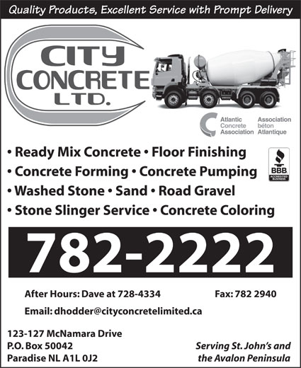 City Concrete (709-782-2222) - Display Ad - Quality Products, Excellent Service with Prompt Delivery Ready Mix Concrete   Floor Finishing Concrete Forming   Concrete Pumping Washed Stone   Sand   Road Gravel Stone Slinger Service   Concrete Coloring 782-2222 After Hours: Dave at 728-4334  Fax: 782 2940 123-127 McNamara Drive P.O. Box 50042 Serving St. John s and Paradise NL A1L 0J2 the Avalon Peninsula