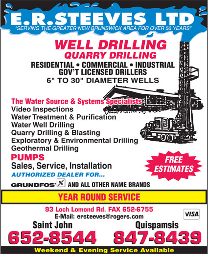 E R Steeves Ltd (506-652-8544) - Display Ad - 50 WELL DRILLING RESIDENTIAL   COMMERCIAL   INDUSTRIAL GOV T LICENSED DRILLERS The Water Source & Systems Specialists Video Inspections Water Treatment & Purification Water Well Drilling Quarry Drilling & Blasting Exploratory & Environmental Drilling Geothermal Drilling PUMPS FREE Sales, Service, Installation ESTIMATES AUTHORIZED DEALER FOR... AND ALL OTHER NAME BRANDS YEAR ROUND SERVICE 93 Loch Lomond Rd. FAX 652-6755 Saint John Quispamsis Weekend & Evening Service Available QUARRY DRILLING