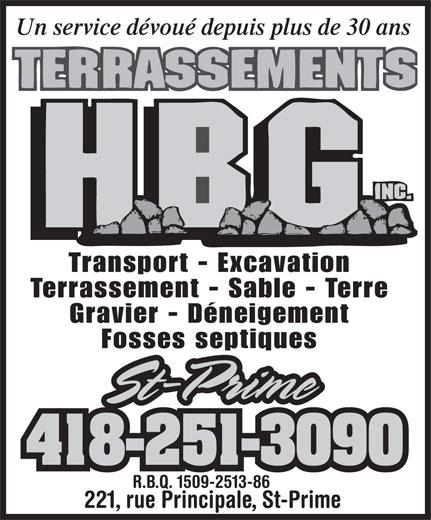 Terrassements H.B.G. Inc (418-251-3090) - Annonce illustrée======= - Un service dévoué depuis plus de 30 ans Transport - Excavation Terrassement - Sable - Terre Gravier - Déneigement Fosses septiques St-PrimeSt-Prime 418-251-3090 R.B.Q. 1509-2513-86 221, rue Principale, St-Prime Un service dévoué depuis plus de 30 ans Transport - Excavation Terrassement - Sable - Terre Gravier - Déneigement Fosses septiques St-PrimeSt-Prime 418-251-3090 R.B.Q. 1509-2513-86 221, rue Principale, St-Prime
