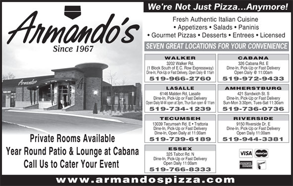 Armando's Pizza (519-966-2760) - Annonce illustrée======= - SEVEN GREAT LOCATIONS FOR YOUR CONVENIENCE Since 1967 WALKER CABANA 3202 Walker Rd. 326 Cabana Rd. E (1 Block South of E.C. Row Expressway) Dine-In, Pick-Up or Fast Delivery 519-966-2760 519-972-9433 AMHERSTBURG LASALLE 6146 Malden Rd, Lasalle 421 Sandwich St. S Dine-In, Pick-Up or Fast Delivery Sun-Mon 3:30pm, Tues-Sat 11:30am 519-734-1239 519-736-0736 TECUMSEH RIVERSIDE 13039 Tecumseh Rd. E   Trattoria 9150 Riverside Dr. E Dine-In, Pick-Up or Fast Delivery Dine-In, Open Daily at 11:00am Open Daily 11:00am 519-739-6189 519-944-3381 Private Rooms Available ESSEX Year Round Patio & Lounge at Cabana 325 Talbot Rd. N Dine-In, Pick-Up or Fast Delivery Open Daily 11:00am Call Us to Cater Your Event 519-766-8333 www.armandospizza.com (1 Block South of E.C. Row Expressway) Dine-In, Pick-Up or Fast Delivery 519-966-2760 519-972-9433 AMHERSTBURG LASALLE 6146 Malden Rd, Lasalle 421 Sandwich St. S Dine-In, Pick-Up or Fast Delivery Sun-Mon 3:30pm, Tues-Sat 11:30am 519-734-1239 519-736-0736 TECUMSEH RIVERSIDE 13039 Tecumseh Rd. E   Trattoria 9150 Riverside Dr. E Dine-In, Pick-Up or Fast Delivery We're Not Just Pizza...Anymore! Fresh Authentic Italian Cuisine Appetizers   Salads   Paninis Gourmet Pizzas   Desserts   Entrees   Licensed ESSEX Year Round Patio & Lounge at Cabana 325 Talbot Rd. N Dine-In, Pick-Up or Fast Delivery Open Daily 11:00am Call Us to Cater Your Event 519-766-8333 www.armandospizza.com Dine-In, Open Daily at 11:00am Open Daily 11:00am 519-739-6189 519-944-3381 Private Rooms Available We're Not Just Pizza...Anymore! Fresh Authentic Italian Cuisine Appetizers   Salads   Paninis Gourmet Pizzas   Desserts   Entrees   Licensed SEVEN GREAT LOCATIONS FOR YOUR CONVENIENCE Since 1967 WALKER CABANA 3202 Walker Rd. 326 Cabana Rd. E