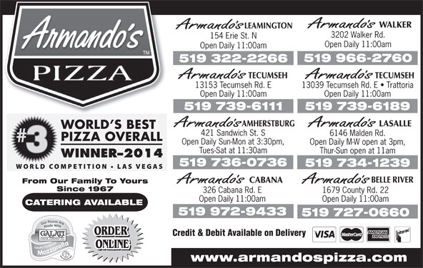 Armando's Pizza (519-966-2760) - Annonce illustrée======= - LEAMINGTON 3202 Walker Rd. 154 Erie St. N Open Daily 11:00am 519 966-2760 519 322-2266 TECUMSEHTECUMSEH 13039 Tecumseh Rd. E   Trattoria13153 Tecumseh Rd. E Open Daily 11:00amOpen Daily 11:00am 519 739-6189519 739-6111 AMHERSTBURG LASALLE 421 Sandwich St. S 6146 Malden Rd. Open Daily Sun-Mon at 3:30pm, Open Daily M-W open at 3pm, Tues-Sat at 11:30am Thur-Sun open at 11am 519 736-0736 519 734-1239 BELLE RIVER ONLINE www.armandospizza.com From Our Family To Yours Since 1967 326 Cabana Rd. E 1679 County Rd. 22 Open Daily 11:00am CATERING AVAILABLE 519 972-9433 519 727-0660 ORDER Credit & Debit Available on Delivery ORDER CABANA WALKER