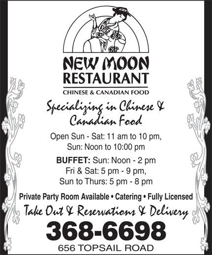 The New Moon Restaurant (709-368-6698) - Display Ad - 368-6698 656 TOPSAIL ROAD Specializing in Chinese & Canadian Food Open Sun - Sat: 11 am to 10 pm, Sun: Noon to 10:00 pm BUFFET: Sun: Noon - 2 pm Fri & Sat: 5 pm - 9 pm, Sun to Thurs: 5 pm - 8 pm Private Party Room Available   Catering   Fully Licensed Take Out & Reservations & Delivery