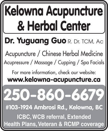 Kelowna Acupuncture & Herbal Center (250-860-6679) - Display Ad - Kelowna Acupuncture & Herbal Center Dr. Yuguang Guo R. Dr. TCM, Ac Acupuncture / Chinese Herbal Medicine Acupressure / Massage / Cupping / Spa Facials For more information, check our website: www.kelowna-acupuncture.ca 250-860-6679 #103-1924 Ambrosi Rd., Kelowna, BC ICBC, WCB referral, Extended Health Plans, Veteran & RCMP coverage