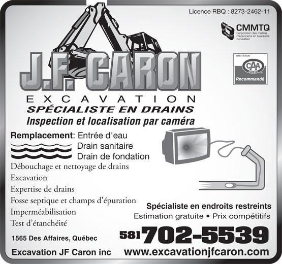 Excavation JF Caron Inc (418-840-1329) - Display Ad - Licence RBQ : 8273-2462-11 CMMTQ Corporation des maîtres mécaniciens en tuyauterie du Québec SPÉCIALISTE EN DRAINS Inspection et localisation par caméra Remplacement : Entrée d'eau Drain sanitaire Drain de fondation Débouchage et nettoyage de drains Excavation Expertise de drains Fosse septique et champs d'épuration Spécialiste en endroits restreints Imperméabilisation Test d étanchéité 581 1565 Des Affaires, Québec 702-5539 Excavation JF Caron inc www.excavationjfcaron.com Licence RBQ : 8273-2462-11 CMMTQ Corporation des maîtres mécaniciens en tuyauterie du Québec SPÉCIALISTE EN DRAINS Inspection et localisation par caméra Remplacement : Entrée d'eau Drain sanitaire Drain de fondation Estimation gratuite   Prix compétitifs Débouchage et nettoyage de drains Excavation Expertise de drains Fosse septique et champs d'épuration Spécialiste en endroits restreints Imperméabilisation Estimation gratuite   Prix compétitifs Test d étanchéité 581 1565 Des Affaires, Québec 702-5539 Excavation JF Caron inc www.excavationjfcaron.com