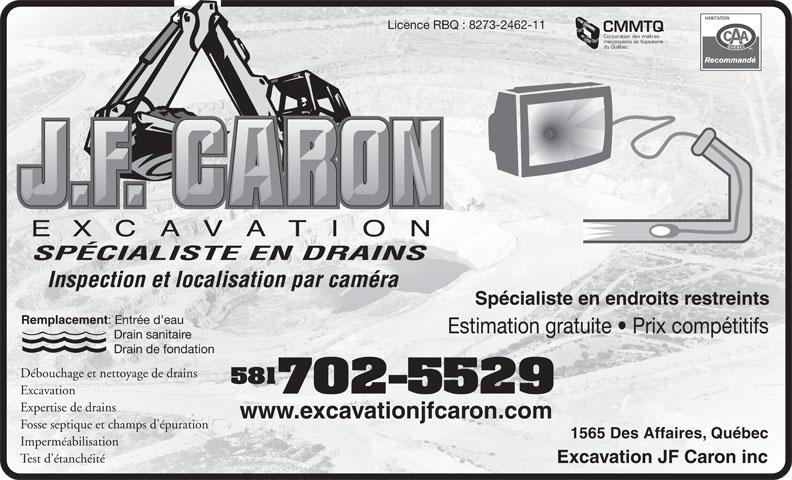 Excavation JF Caron Inc (418-840-1329) - Display Ad - Licence RBQ : 8273-2462-11 CMMTQ Corporation des maîtres du Québec SPÉCIALISTE EN DRAINS Inspection et localisation par caméra Spécialiste en endroits restreints Remplacement : Entrée d'eau Estimation gratuite   Prix compétitifs Drain sanitaire Drain de fondation Débouchage et nettoyage de drains 581 mécaniciens en tuyauterie 702-5529 Excavation Expertise de drains www.excavationjfcaron.com Fosse septique et champs d'épuration 1565 Des Affaires, Québec Imperméabilisation Test d étanchéité Excavation JF Caron inc