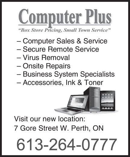 Computer Plus (613-264-0777) - Display Ad - 7 Gore Street W. Perth, ON - Computer Sales & Service - Secure Remote Service - Virus Removal - Onsite Repairs - Business System Specialists - Accessories, Ink & Toner Visit our new location: 7 Gore Street W. Perth, ON - Computer Sales & Service - Secure Remote Service - Virus Removal - Onsite Repairs - Business System Specialists - Accessories, Ink & Toner Visit our new location: