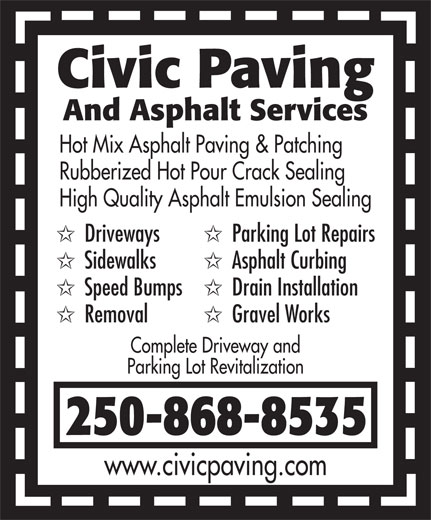 Civic Paving (250-868-8535) - Display Ad - Hot Mix Asphalt Paving & Patching Rubberized Hot Pour Crack Sealing High Quality Asphalt Emulsion Sealing Driveways Parking Lot Repairs Sidewalks Asphalt Curbing Speed Bumps Drain Installation Removal Gravel Works Complete Driveway and Parking Lot Revitalization 250-868-8535 www.civicpaving.com Civic Paving And Asphalt Services
