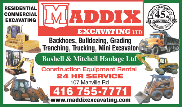 Maddix Excavating Ltd (416-755-7771) - Display Ad - Bushell & Mitchell Haulage Ltd Construction Equipment Rental 24 HR SERVICE 107 Manville Rd www.maddixexcavating.com RESIDENTIAL COMMERCIAL th 45 EXCAVATING Backhoes, Bulldozing, Grading Trenching, Trucking, Mini Excavator Bushell & Mitchell Haulage Ltd Construction Equipment Rental 24 HR SERVICE 107 Manville Rd www.maddixexcavating.com Trenching, Trucking, Mini Excavator RESIDENTIAL COMMERCIAL th 45 EXCAVATING Backhoes, Bulldozing, Grading