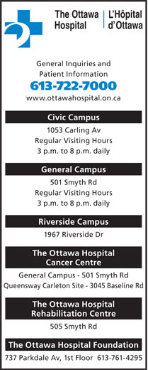 The Ottawa Hospital (613-722-7000) - Display Ad - Hôpital The Ottawa General Inquiries and Patient Information 613-722-7000 www.ottawahospital.on.ca Civic Campus 1053 Carling Av Regular Visiting Hours 3 p.m. to 8 p.m. daily General Campus 501 Smyth Rd Regular Visiting Hours 3 p.m. to 8 p.m. daily Riverside Campus 1967 Riverside Dr The Ottawa Hospital Cancer Centre General Campus - 501 Smyth Rd Queensway Carleton Site - 3045 Baseline Rd The Ottawa Hospital Rehabilitation Centre 505 Smyth Rd The Ottawa Hospital Foundation 737 Parkdale Av, 1st Floor  613-761-4295 OttawaHospital