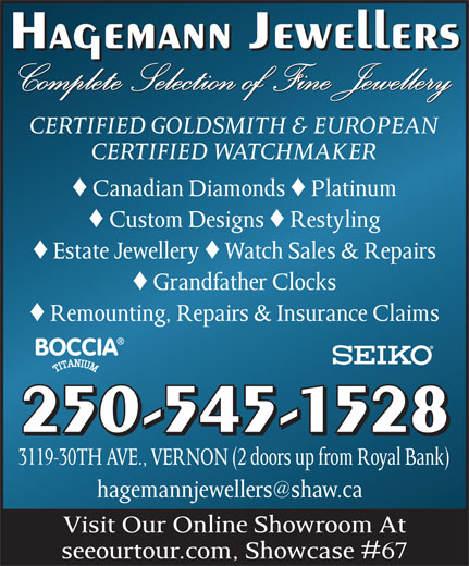 Hagemann Jewellers (250-545-1528) - Annonce illustrée======= - Hagemann Jewellers Complete Selection of Fine Jewellery CERTIFIED GOLDSMITH & EUROPEAN CERTIFIED WATCHMAKER © Canadian Diamonds © Platinum © Custom Designs © Restyling © Estate Jewellery © Watch Sales & Repairs © Grandfather Clocks © Remounting, Repairs & Insurance Claims 250-545-1528 3119-30TH AVE., VERNON (2 doors up from Royal Bank) Visit Our Online Showroom At seeourtour.com, Showcase #67