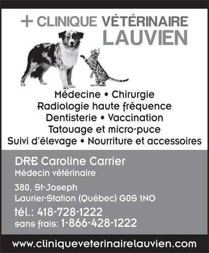 Clinique Vétérinaire Lauvien Inc (418-728-1222) - Display Ad - Médecine   Chirurgie Radiologie haute fréquence Dentisterie   Vaccination Tatouage et micro-puce Suivi d élevage   Nourriture et accessoires DRE Caroline Carrier Médecin vétérinaire 380, St-Joseph Laurier-Station (Québec) G0S 1NO tél.: 418-728-1222 sans frais:1-866-428-1222 www.cliniqueveterinairelauvien.com