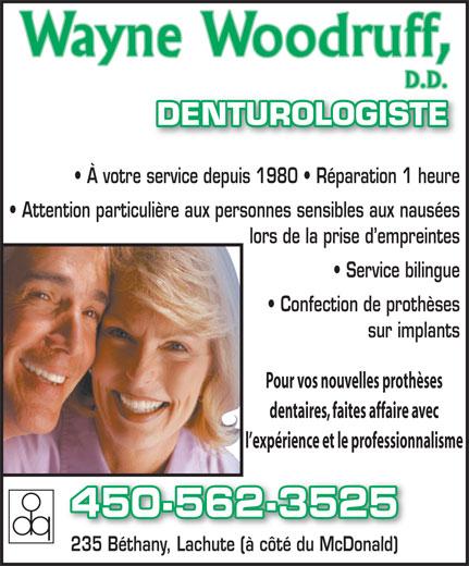 Wayne Woodruff Denturologiste (450-562-3525) - Display Ad - DENTUROLOGISTE À votre service depuis 1980   Réparation 1 heure Attention particulière aux personnes sensibles aux nausées lors de la prise d empreintes Service bilingue Confection de prothèses sur implants Pour vos nouvelles prothèses dentaires, faites affaire avec l expérience et le professionnalisme 450-562-3525 235 Béthany, Lachute (à côté du McDonald)235 Béthany, Lachute (à côté du McDonald)