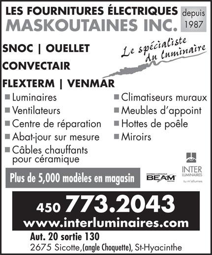 Fournitures Electriques Maskoutaines Inc (450-773-2043) - Annonce illustrée======= - LES FOURNITURES ÉLECTRIQUES depuis 1987 2675 Sicotte, (angle Choquette), St-Hyacinthe MASKOUTAINES INC. SNOC Le spécialistedu luminaire CONVECTAIR FLEXTERM VENMAR Luminaires Climatiseurs muraux Ventilateurs Meubles d appoint Centre de réparation Hottes de poêle Abat-jour sur mesure Miroirs Câbles chauffants pour céramique Plus de 5,000 modèles en magasin 450 773.2043 www.interluminaires.com Aut. 20 sortie 130 OUELLET