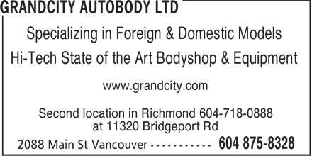 Grandcity Autobody Ltd (604-875-8328) - Display Ad - Specializing in Foreign & Domestic Models Hi-Tech State of the Art Bodyshop & Equipment www.grandcity.com Second location in Richmond 604-718-0888 at 11320 Bridgeport Rd at 11320 Bridgeport Rd Specializing in Foreign & Domestic Models Hi-Tech State of the Art Bodyshop & Equipment www.grandcity.com Second location in Richmond 604-718-0888