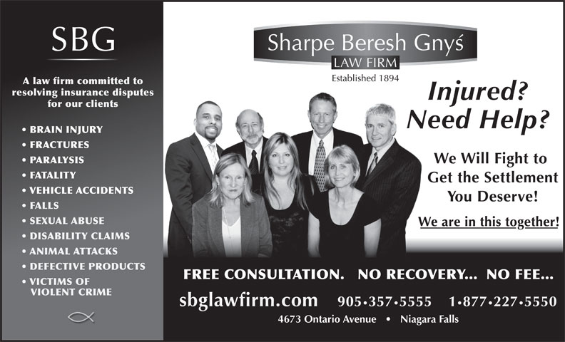 Sharpe Beresh & Gnys (905-357-5555) - Display Ad - 4673 Ontario Avenue       Niagara Falls A law firm committed to resolving insurance disputes for our clients BRAIN INJURY FRACTURES PARALYSIS FATALITY VEHICLE ACCIDENTS FALLS SEXUAL ABUSE DISABILITY CLAIMS ANIMAL ATTACKS DEFECTIVE PRODUCTS FREE CONSULTATION.   NO RECOVERY...  NO FEE... VICTIMS OF VIOLENT CRIME