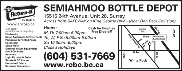 Semiahmoo Bottle Depot (604-531-7669) - Display Ad - SEMIAHMOO BOTTLE DEPOT 15515 24th Avenue, Unit 28, Surrey Across from SAFEWAY on King George Blvd - (Near Don Beck Collision) www.encorp.ca #99 Hwy.26 A Hours: Cash for Empties Our depot Sunnyside participates in recycling: Park Free Drop-off M, Th 7:00am-5:00pm Electronics Semiahmoo ve. Small Appliances & Power Tools Tu, W, F-Sa 9:00am-5:00pm Bottle Depot Packaging & Printed Paper Cardboard Su 10:00am-5:00pm 24 A Ave.152 St. Scrap Metal Closed Holidays Outdoor Power Equipment 156 St.King George Hwy. Non PCB Ballast 24 Ave. Batteries Light Fixtures & Bulbs (604) 531-7669 Smoke & CO Alarms White Rock Household Paints Beverage Containers www.rcbc.bc.ca