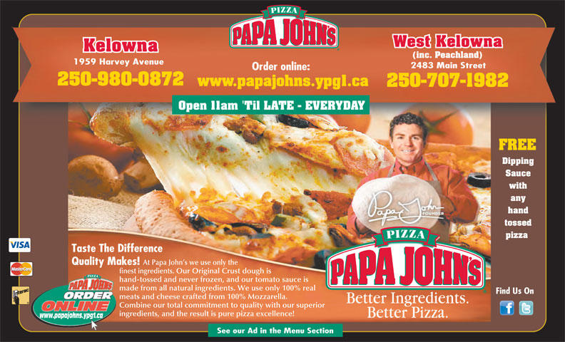 Papa John's Pizza (250-763-7272) - Display Ad - West Kelowna Kelowna (inc. Peachland) 1959 Harvey Avenue 2483 Main Street Order online: 250-980-0872 www.papajohns.ypg1.ca 250-707-1982 Open 11am 'Til LATE - EVERYDAY FREE Dipping Sauce with any hand tossed pizza Taste The Difference At Papa John s we use only the Quality Makes! finest ingredients. Our Original Crust dough is hand-tossed and never frozen, and our tomato sauce is made from all natural ingredients. We use only 100% real Find Us On meats and cheese crafted from 100% Mozzarella. Combine our total commitment to quality with our superior ingredients, and the result is pure pizza excellence! www.papajohns.ypg1.ca See our Ad in the Menu Section