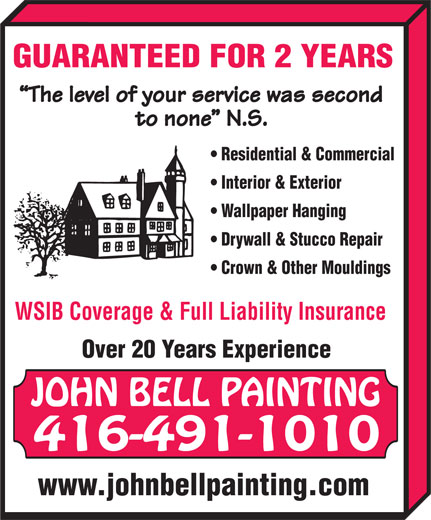 Bell John Painting (416-491-1010) - Display Ad - GUARANTEED FOR 2 YEARS The level of your service was second to none  N.S. Residential & Commercial Interior & Exterior Wallpaper Hanging Drywall & Stucco Repair Crown & Other Mouldings WSIB Coverage & Full Liability Insurance Over 20 Years Experience JOHN BELL PAINTING 416-491-1010 www.johnbellpainting.com