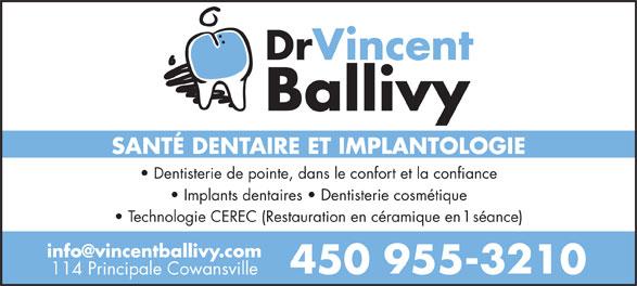 Dr Vincent Ballivy (450-955-3210) - Display Ad - Dentisterie de pointe, dans le confort et la confiance Implants dentaires   Dentisterie cosmétique Technologie CEREC (Restauration en céramique en 1 séance) 450 955-3210 114 Principale Cowansville DrVincent Ballivy SANTÉ DENTAIRE ET IMPLANTOLOGIE