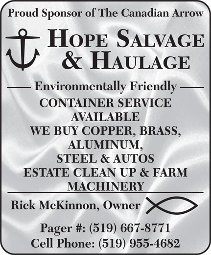 Hope Salvage & Haulage (519-667-8771) - Annonce illustrée======= - Proud Sponsor of The Canadian Arrow HOPE SALVAGE & HAULAGE Environmentally Friendly CONTAINER SERVICE AVAILABLE WE BUY COPPER, BRASS, ALUMINUM, STEEL & AUTOS ESTATE CLEAN UP & FARM MACHINERY Rick McKinnon, Owner Pager #: (519) 667-8771 Cell Phone: (519) 955-4682