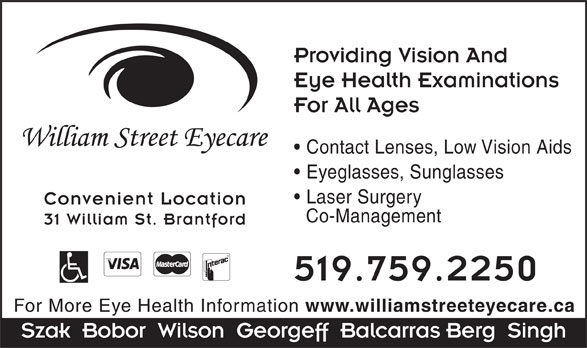 William Street Eyecare (519-759-2250) - Display Ad - Providing Vision And Eye Health Examinations For All Ages Contact Lenses, Low Vision Aids Eyeglasses, Sunglasses Laser Surgery Convenient Location Co-Management 31 William St. Brantford 519.759.2250 For More Eye Health Information www.williamstreeteyecare.ca Szak  Bobor  Wilson  Georgeff  Balcarras Berg  Singh