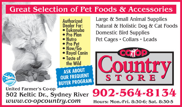 United Farmer's Co-Op (902-564-8134) - Annonce illustrée======= - Large & Small Animal Supplies Authorized Dealer For: Natural & Holistic Dog & Cat Foods Eukanuba Domestic Bird Supplies Pro Plan Nutro Pet Cages   Collars   Leads Pro Pet Now/Go Royal Canin Taste of the Wild ASK ABOUT OUR FREQUENT BUYER PROGRAM United Farmer s Co-op 902-564-8134 502 Keltic Dr., Sydney River www.co-opcountry.com Hours: Mon.-Fri. 8:30-6; Sat. 8:30-5