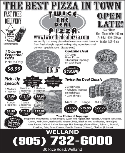 Twice The Deal Pizza (905-732-6000) - Display Ad - NEW Debit on Mon - Thurs 10:30 - 1:00 am Delivery Fri & Sat 10:30 - 3:30 am www.twicethedealpizza.com *99¢ Fuel We certify that every pizza that leaves our stores is made Sunday 11:00 - 1 am Surcharge Applied from fresh dough, topped with quality ingredients and our own special sauce.   (Taxes extra) 2 X-Large Pepperoni Great Pizzas Pizza 3 Fabulous Toppings Pick Up Only on each Pizza 2 free dips $6.99 BIG 16 $18.99 Add Pick - Up Twice the Deal Classic 1lb. Chicken Wings Dipping Sauce For $4.99! For $0.99! Specials NO LIMIT 2 Great Pizzas 2 Medium 3 Medium 1 Medium 4 Fabulous Toppings 3 Toppings3 Toppings 3 Toppings on each Pizza on each Pizza 4 Cans of Pepsi $7.99 $13.99 Godzilla Deal $19.99 + dip + 3 dips 1 X-Large Medium Large X-Large 1 Large 2 Large 3 Large 3 Toppings3 Toppings 3 Toppings on each Pizza $17.99$19.99$22.99 + 2 dips + 2 dips $8.99 $22.99$15.99 THE BEST PIZZA IN TOWN FAST FREE OPEN DELIVERY LATE! Store HoursStore Hours + dip Your Choice of Toppings Pepperoni, Mushrooms, Green Pepper, Sweet Red Pepper, Hot Peppers, Chopped Tomatoes, Add 1lb PotatoWedges Onion, Red Onion,Fresh Garlic, Green Olives, Black Olives, Anchovies, Pineapple, Ham, Bacon, Salami, Italian Sausage, Hot Sausage, Ground Beef, Spinach, Broccoli, for $2.99(12-14 pcs.) Cheddar, Feta, Extra Cheese, Double Cheese (2 Items), Chicken (2 Items) WELLAND (905) 732-6000 30 Rice Road, Welland + 3 dips