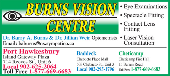 Burns Barry A Dr (902-625-2064) - Annonce illustrée======= - Eye Examinations Spectacle Fitting Contact Lens Fitting Dr. Barry A. Burns & Dr. Jillian Weir Optometrists Laser Vision Consultation Port Hawkesbury Baddeck Cheticamp Island Gateway Plaza Chebucto Place Mall Cheticamp Fire Hall 714 Reeves St., Unit 6 503 Chebucto St., Unit 3 15 Barren Road Local 902-625-2064 Local 902-295-1796 Toll Free 1-877-669-6683