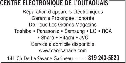 Centre Electronique De L'Outaouais (819-243-5829) - Annonce illustrée======= - Réparation d'appareils électroniques Garantie Prolongée Honorée De Tous Les Grands Magasins Toshiba • Panasonic • Samsung • LG • RCA • Sharp • Hitachi • JVC Service à domicile disponible www.ceo-canada.com Réparation d'appareils électroniques Garantie Prolongée Honorée De Tous Les Grands Magasins Toshiba • Panasonic • Samsung • LG • RCA • Sharp • Hitachi • JVC Service à domicile disponible www.ceo-canada.com