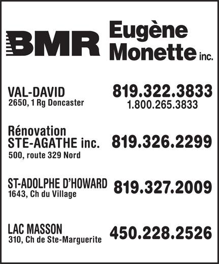 BMR (819-322-3833) - Display Ad - 1643, Ch du Village LAC MASSON 450.228.2526 310, Ch de Ste-Marguerite VAL-DAVID 819.322.3833 2650, 1 Rg Doncaster 1.800.265.3833 STE-AGATHE inc. 819.326.2299 500, route 329 Nord ST-ADOLPHE D HOWARD 819.327.2009 1643, Ch du Village LAC MASSON 450.228.2526 310, Ch de Ste-Marguerite Rénovation VAL-DAVID 819.322.3833 2650, 1 Rg Doncaster 1.800.265.3833 Rénovation STE-AGATHE inc. 819.326.2299 500, route 329 Nord ST-ADOLPHE D HOWARD 819.327.2009